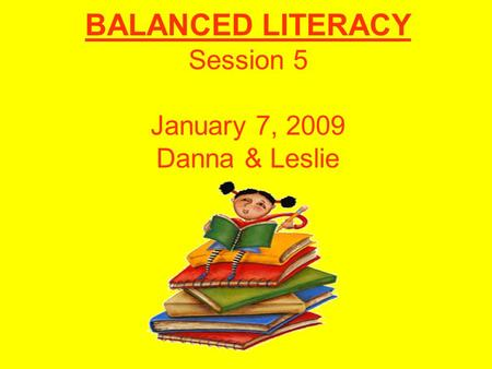 BALANCED LITERACY Session 5 January 7, 2009 Danna & Leslie.