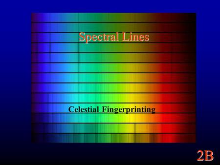 2B Spectral Lines Celestial Fingerprinting. 2B Continuum Spectra A Continuum Spectrum: Light emitted across a continuous range of wavelengths. A blackbody.