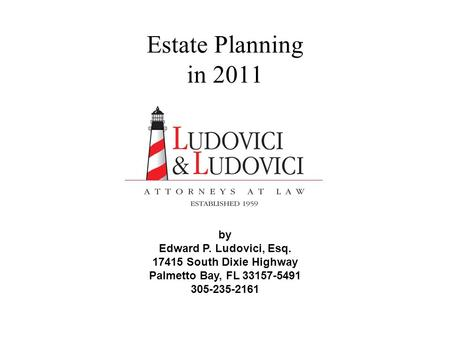Estate Planning in 2011 by Edward P. Ludovici, Esq. 17415 South Dixie Highway Palmetto Bay, FL 33157-5491 305-235-2161.