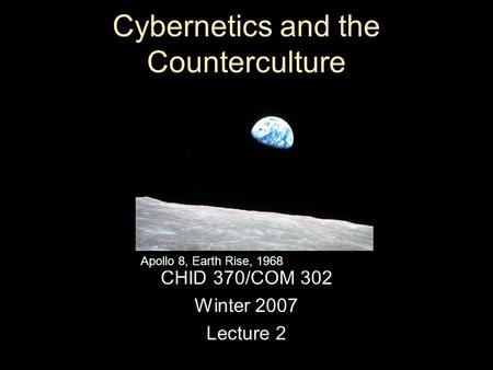 Cybernetics and the Counterculture CHID 370/COM 302 Winter 2007 Lecture 2 Apollo 8, Earth Rise, 1968.