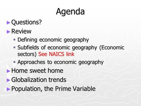 Agenda ► Questions? ► Review  Defining economic geography  Subfields of economic geography (Economic sectors) See NAICS link  Approaches to economic.