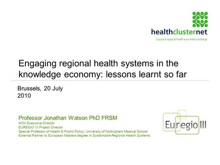 Engaging regional health systems in the knowledge economy: lessons learnt so far Professor Jonathan Watson PhD FRSM HCN Executive Director EUREGIO III.