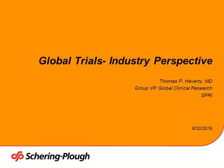 6/30/2015 Global Trials- Industry Perspective Thomas P. Haverty, MD Group VP Global Clinical Research SPRI.