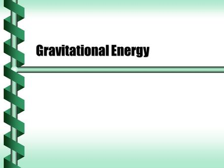 Gravitational Energy. Gravitational Work  Gravity on the surface of the Earth is a local consequence of universal gravitation.  How much work can an.