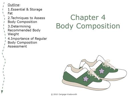 © 2010 Cengage-Wadsworth Chapter 4 Body Composition Outline: 1.Essential & Storage Fat 2.Techniques to Assess Body Composition 3.Determining Recommended.