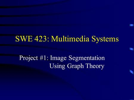 SWE 423: Multimedia Systems Project #1: Image Segmentation Using Graph Theory.