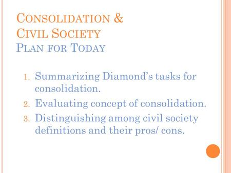 C ONSOLIDATION & C IVIL S OCIETY P LAN FOR T ODAY 1. Summarizing Diamond's tasks for consolidation. 2. Evaluating concept of consolidation. 3. Distinguishing.