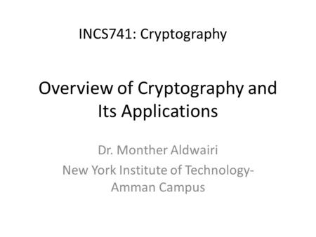 Overview of Cryptography and Its Applications Dr. Monther Aldwairi New York Institute of Technology- Amman Campus INCS741: Cryptography.