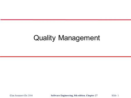 ©Ian Sommerville 2006Software Engineering, 8th edition. Chapter 27 Slide 1 Quality Management.