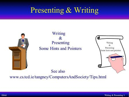 1BA6Writing & Presenting 1 Presenting & Writing Writing & Presenting Some Hints and Pointers See also www.cs.tcd.ie/tangney/ComputersAndSociety/Tips.html.