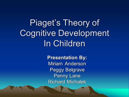 Piaget's Theory of Cognitive Development In Children Presentation By: Miriam Anderson Peggy Belgrave Penny Lane Richard Michalek.