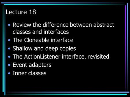 Lecture 18 Review the difference between abstract classes and interfaces The Cloneable interface Shallow and deep copies The ActionListener interface,