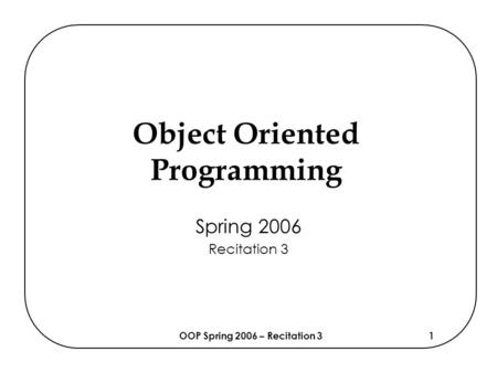 OOP Spring 2006 – Recitation 31 Object Oriented Programming Spring 2006 Recitation 3.