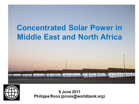 Concentrated Solar Power in Middle East and North Africa 9 June 2011 Philippe Roos