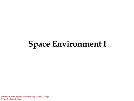 Space Environment I Introduction to Space Systems and Spacecraft Design Space Systems Design.