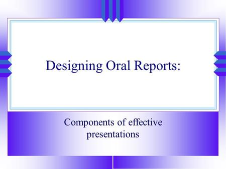 Designing Oral Reports: Components of effective presentations.