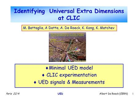 Paris 22/4 UED Albert De Roeck (CERN) 1 Identifying Universal Extra Dimensions at CLIC  Minimal UED model  CLIC experimentation  UED signals & Measurements.