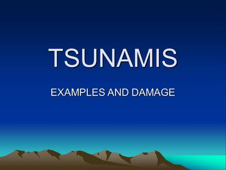 TSUNAMIS EXAMPLES AND DAMAGE.