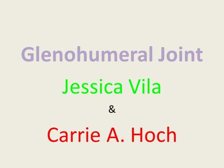 Glenohumeral Joint Jessica Vila & Carrie A. Hoch.