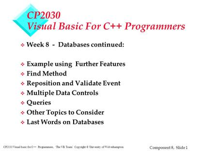 Component 8, Slide 1 CP2030 Visual basic for C++ Programmers, 'The VB Team' Copyright © University of Wolverhampton CP2030 Visual Basic For C++ Programmers.