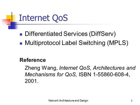 1 Network Architecture and Design Internet QoS Differentiated Services (DiffServ) Multiprotocol Label Switching (MPLS) Reference Zheng Wang, Internet QoS,