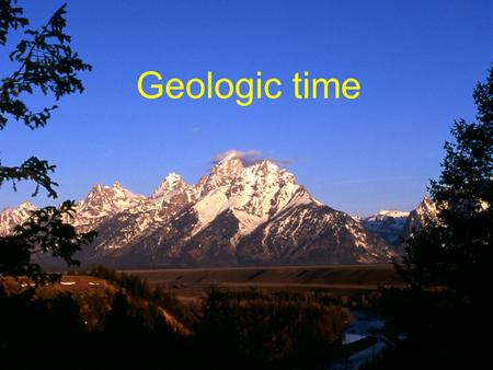 Geologic time. Goal to understand how we determine relative and numerical ages of geologic events.
