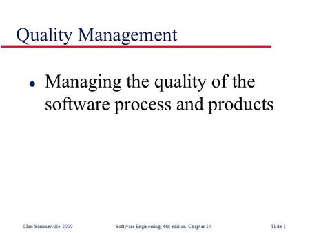 ©Ian Sommerville 2000 Software Engineering, 6th edition. Chapter 24Slide 1 Quality Management l Managing the quality of the software process and products.