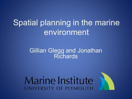 Spatial planning in the marine environment Gillian Glegg and Jonathan Richards.