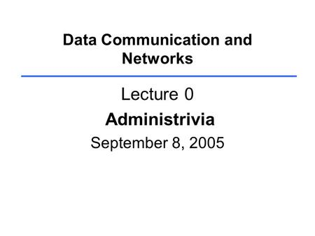 Data Communication and Networks Lecture 0 Administrivia September 8, 2005.