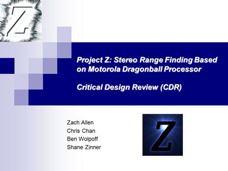 Zach Allen Chris Chan Ben Wolpoff Shane Zinner Project Z: Stereo Range Finding Based on Motorola Dragonball Processor Critical Design Review (CDR)