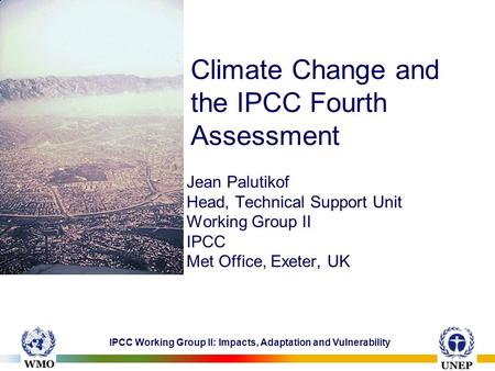 IPCC Working Group II: Impacts, Adaptation and Vulnerability Climate Change and the IPCC Fourth Assessment Jean Palutikof Head, Technical Support Unit.