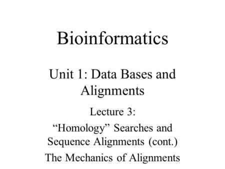"Bioinformatics Unit 1: Data Bases and Alignments Lecture 3: ""Homology"" Searches and Sequence Alignments (cont.) The Mechanics of Alignments."