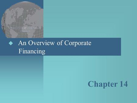  An Overview of Corporate Financing Chapter 14. Topics Covered  Patterns of Corporate Financing  Common Stock  Preferred Stock  Debt  Derivatives.