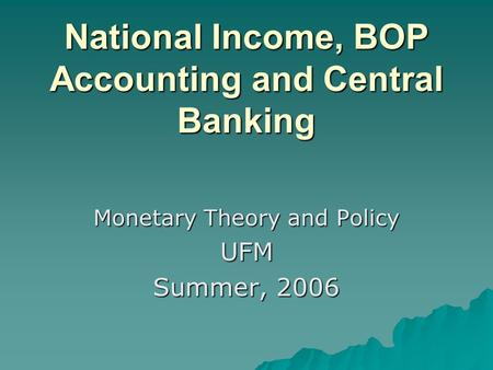 National Income, BOP Accounting and Central Banking Monetary Theory and Policy UFM Summer, 2006.