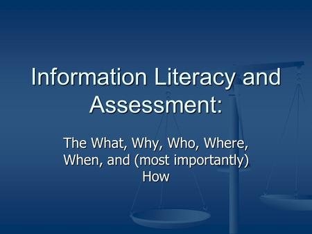 Information Literacy and Assessment: The What, Why, Who, Where, When, and (most importantly) How.