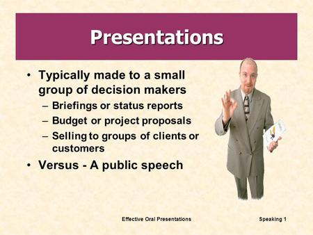 Effective Oral PresentationsSpeaking 1 Presentations Typically made to a small group of decision makers –Briefings or status reports –Budget or project.