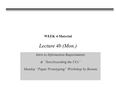 "WEEK 4 Material Intro to Information Requirements & ""Storyboarding the UCs"" Monday ""Paper Prototyping"" Workshop by Bonnie Lecture 4b (Mon.)"