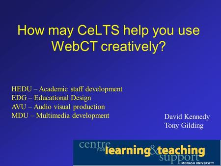 How may CeLTS help you use WebCT creatively? David Kennedy Tony Gilding HEDU – Academic staff development EDG – Educational Design AVU – Audio visual production.