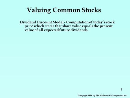 1 Copyright 1996 by The McGraw-Hill Companies, Inc Valuing Common Stocks Dividend Discount Model - Computation of today's stock price which states that.