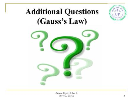 General Physics 2, Lec 5, By/ T.A. Eleyan 1 Additional Questions (Gauss's Law)