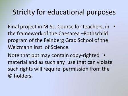 Striclty for educational purposes Final project in M.Sc. Course for teachers, in the framework of the Caesarea –Rothschild program of the Feinberg Grad.