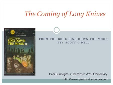 FROM THE BOOK SING DOWN THE MOON BY: SCOTT O'DELL The Coming of Long Knives Patti Burroughs, Greensboro West Elementary