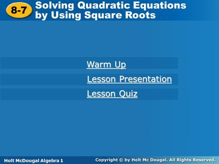 Holt McDougal Algebra 1 8-7 Solving Quadratic Equations by Using Square Roots 8-7 Solving Quadratic Equations by Using Square Roots Holt Algebra 1 Warm.