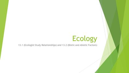 Ecology 13.1 (Ecologist Study Relationships) and 13.2 (Biotic and Abiotic Factors)
