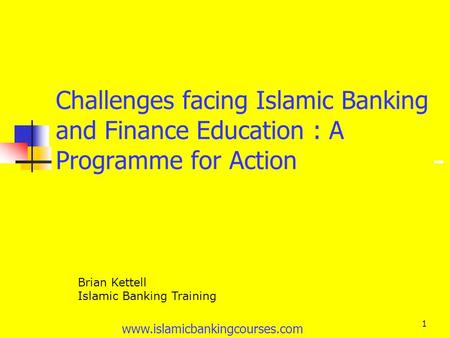 Www.islamicbankingcourses.com 1 Challenges facing Islamic Banking and Finance Education : A Programme for Action Brian Kettell Islamic Banking Training.