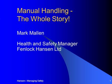 Hansen – Managing Safely 1 Manual Handling - The Whole Story! Mark Mallen Health and Safety Manager Fenlock Hansen Ltd.