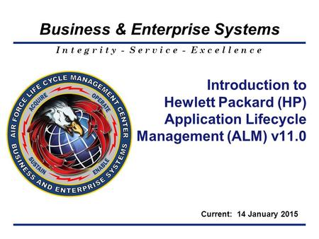 I n t e g r i t y - S e r v i c e - E x c e l l e n c e Business & Enterprise Systems Introduction to Hewlett Packard (HP) Application Lifecycle Management.
