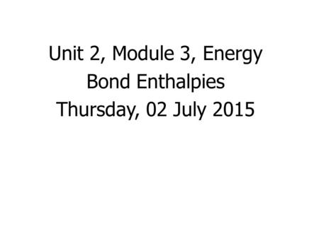 Unit 2, Module 3, Energy Bond Enthalpies Thursday, 02 July 2015.