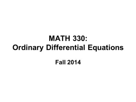 MATH 330: Ordinary Differential Equations Fall 2014.