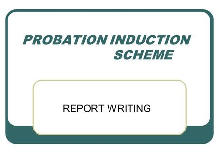 PROBATION INDUCTION SCHEME REPORT WRITING. Reports to parents tell them:  What their children are doing  How well they are doing it  Whether it is.
